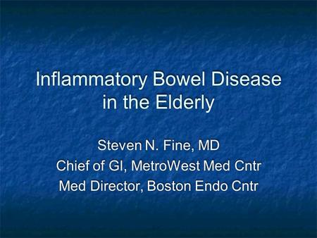 Inflammatory Bowel Disease in the Elderly Steven N. Fine, MD Chief of GI, MetroWest Med Cntr Med Director, Boston Endo Cntr Steven N. Fine, MD Chief of.