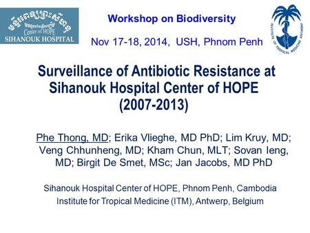 Surveillance of Antibiotic Resistance at Sihanouk Hospital Center of HOPE (2007-2013) Phe Thong, MD; Erika Vlieghe, MD PhD; Lim Kruy, MD; Veng Chhunheng,