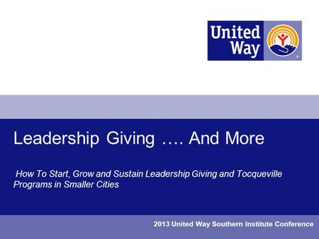 Leadership Giving …. And More How To Start, Grow and Sustain Leadership Giving and Tocqueville Programs in Smaller Cities 2013 United Way Southern Institute.