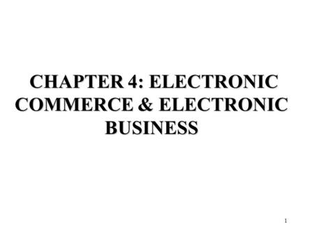1 CHAPTER 4: ELECTRONIC COMMERCE & ELECTRONIC BUSINESS CHAPTER 4: ELECTRONIC COMMERCE & ELECTRONIC BUSINESS.