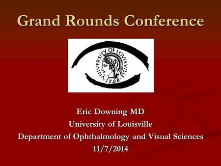 Grand Rounds Conference Eric Downing MD University of Louisville Department of Ophthalmology and Visual Sciences 11/7/2014.
