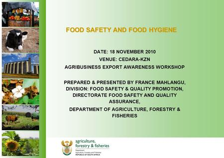 FOOD SAFETY AND FOOD HYGIENE DATE: 18 NOVEMBER 2010 VENUE: CEDARA-KZN AGRIBUSINESS EXPORT AWARENESS WORKSHOP PREPARED & PRESENTED BY FRANCE MAHLANGU, DIVISION: