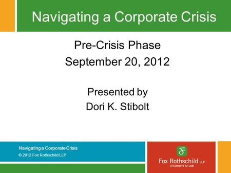 Navigating a Corporate Crisis © 2012 Fox Rothschild LLP Navigating a Corporate Crisis Pre-Crisis Phase September 20, 2012 Presented by Dori K. Stibolt.