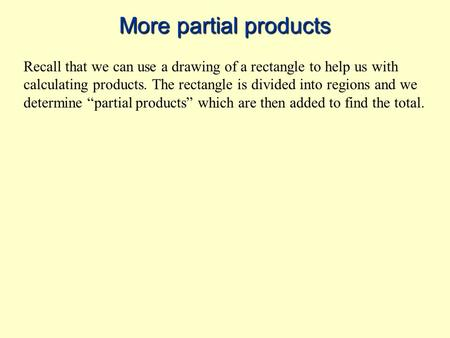 More partial products Recall that we can use a drawing of a rectangle to help us with calculating products. The rectangle is divided into regions and we.