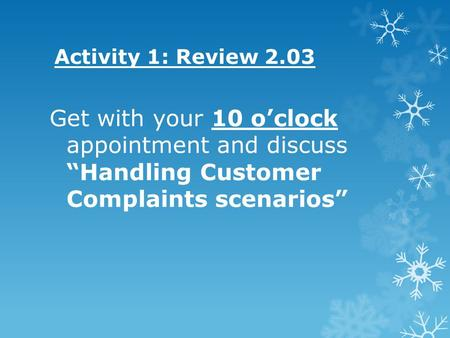 "Activity 1: Review 2.03 Get with your 10 o'clock appointment and discuss ""Handling Customer Complaints scenarios"""