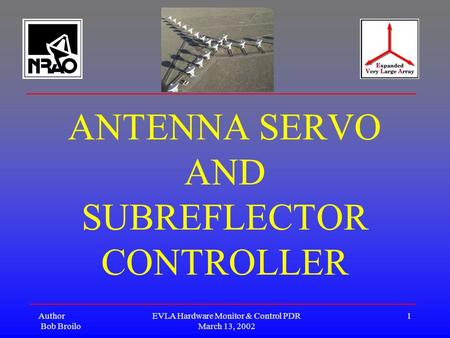 Author Bob Broilo EVLA Hardware Monitor & Control PDR March 13, 2002 1 ANTENNA SERVO AND SUBREFLECTOR CONTROLLER.