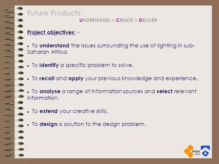 Future Products UNDERSTAND > CREATE > DELIVER Project objectives : - To understand the issues surrounding the use of lighting in sub- Saharan Africa. To.