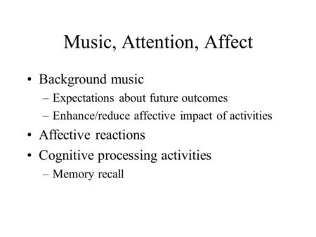 Music, Attention, Affect Background music –Expectations <strong>about</strong> future outcomes –Enhance/reduce affective impact of activities Affective reactions Cognitive.