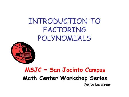 INTRODUCTION TO FACTORING POLYNOMIALS MSJC ~ San Jacinto Campus Math Center Workshop Series Janice Levasseur.