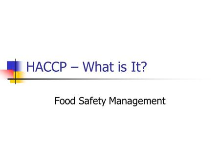 HACCP – What is It? Food Safety Management. 22 Nov 07HACCP2 Food Safety - is it expected? Your customer/consumer expects that your product is Free from.