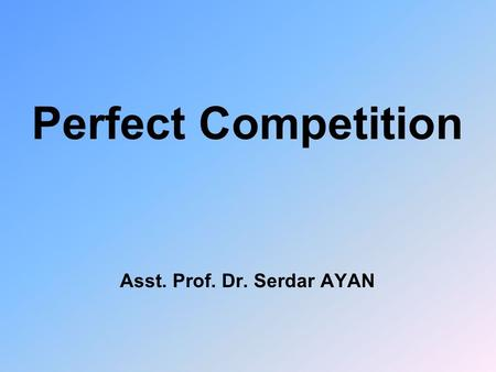Perfect Competition Asst. Prof. Dr. Serdar AYAN. Types of Markets u u Pure Competition or Perfect Competition u u Monopoly u u Duopoly u u Oligopoly u.