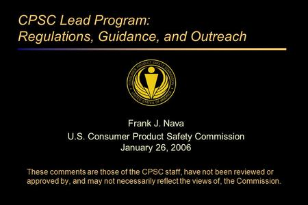 CPSC Lead Program: Regulations, Guidance, and Outreach Frank J. Nava U.S. Consumer Product Safety Commission January 26, 2006 These comments are those.