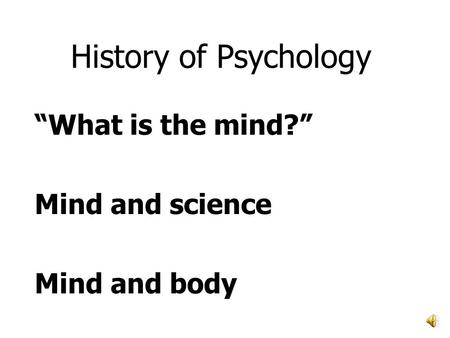 "History of Psychology ""What is the mind?"" Mind and science Mind and body."
