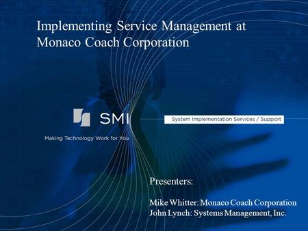 Presenters: Mike Whitter: Monaco Coach Corporation John Lynch: Systems Management, Inc. Implementing Service Management at Monaco Coach Corporation.