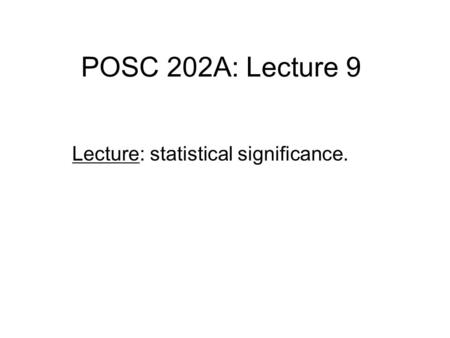 POSC 202A: Lecture 9 Lecture: statistical significance.