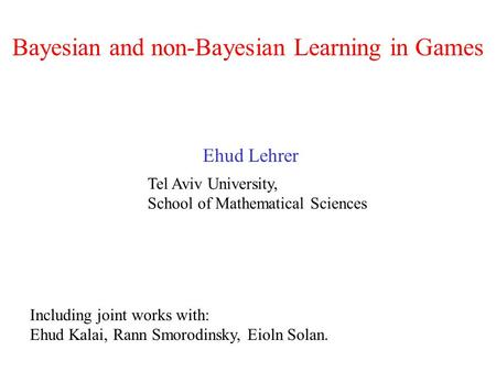 Bayesian and non-Bayesian Learning in Games Ehud Lehrer Tel Aviv University, School of Mathematical Sciences Including joint works with: Ehud Kalai, Rann.