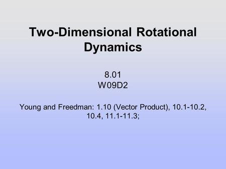 Two-Dimensional Rotational Dynamics 8.01 W09D2 Young and Freedman: 1.10 (Vector Product), 10.1-10.2, 10.4, 11.1-11.3;