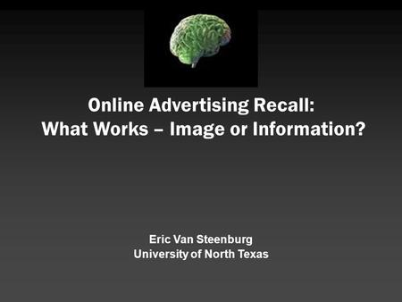 Online Advertising Recall: What Works – Image or Information? Eric Van Steenburg University of North Texas.