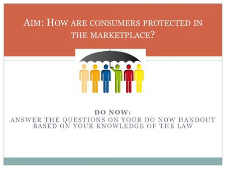 DO NOW: ANSWER THE QUESTIONS ON YOUR DO NOW HANDOUT BASED ON YOUR KNOWLEDGE OF THE LAW A IM : H OW ARE CONSUMERS PROTECTED IN THE MARKETPLACE ?