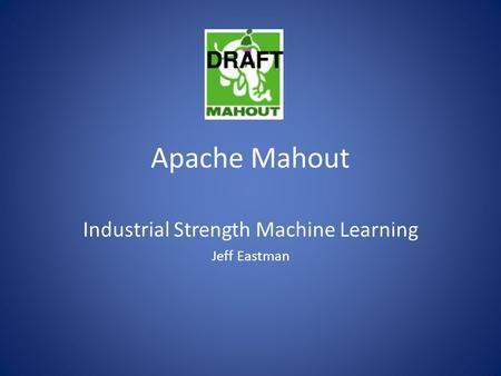 Apache Mahout Industrial Strength Machine Learning Jeff Eastman.