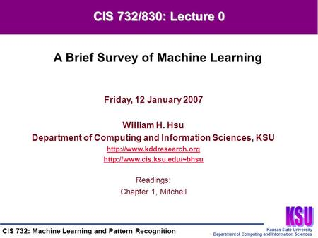 Kansas State University Department of Computing and Information Sciences CIS 732: Machine Learning and Pattern Recognition Friday, 12 January 2007 William.