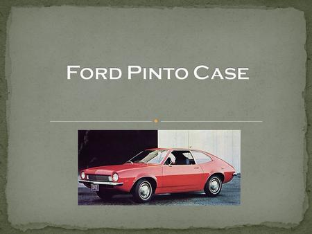 Ford Motor Company in the 1970s The Pinto Problem Cost Benefit Analysis Ethical Issues Change Alternatives Recommendation.
