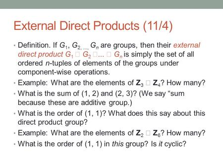 External Direct Products (11/4) Definition. If G 1, G 2,..., G n are groups, then their external direct product G 1  G 2 ...  G n is simply the set.