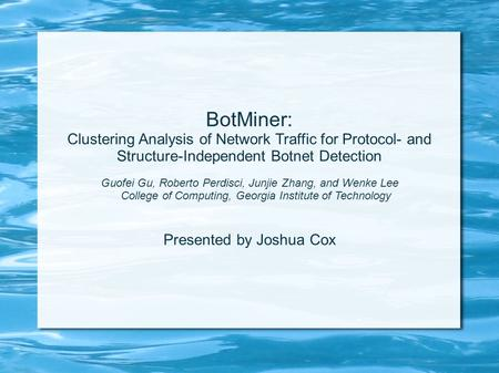 BotMiner: Clustering Analysis of Network Traffic for Protocol- and Structure-Independent Botnet Detection Guofei Gu, Roberto Perdisci, Junjie Zhang, and.