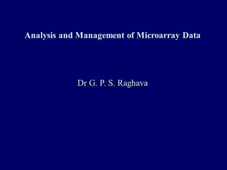 Analysis and Management of Microarray Data Dr G. P. S. Raghava.