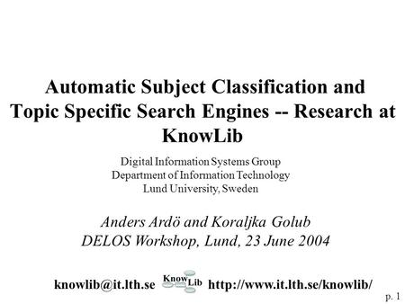 Automatic Subject Classification and Topic Specific Search Engines -- Research at KnowLib Anders Ardö and Koraljka Golub DELOS Workshop, Lund, 23 June.