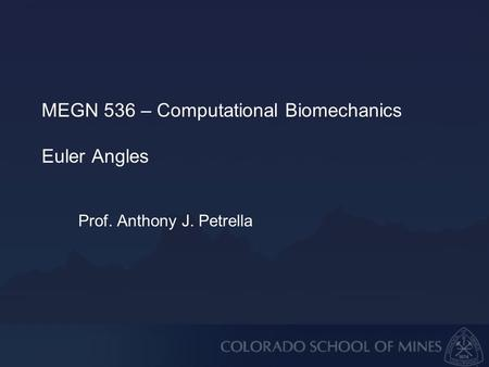 MEGN 536 – Computational Biomechanics Euler Angles Prof. Anthony J. Petrella.