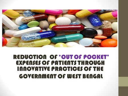 REDUCTION OF 'OUT OF POCKET' EXPENSES OF PATIENTS THROUGH INNOVATIVE PRACTICES OF THE GOVERNMENT OF WEST BENGAL.