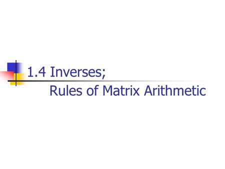 1.4 Inverses; Rules of Matrix Arithmetic. Properties of Matrix Operations For real numbers a and b,we always have ab=ba, which is called the commutative.