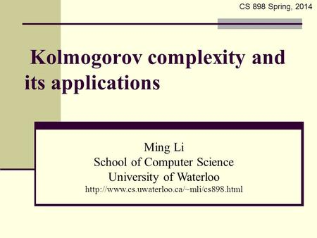 Kolmogorov complexity and its applications Ming Li School of Computer Science University of Waterloo  CS 898.