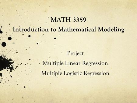 MATH 3359 Introduction to Mathematical Modeling Project Multiple Linear Regression Multiple Logistic Regression.