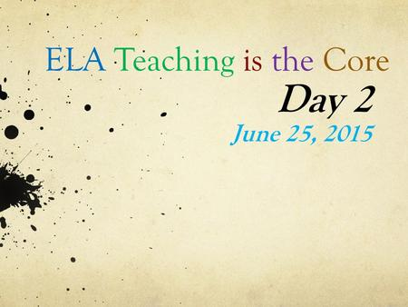 ELA Teaching is the Core Day 2 June 25, 2015. Think Back… Think back to our first meeting on May 4 th Turn and talk to a neighbor about what you remember.