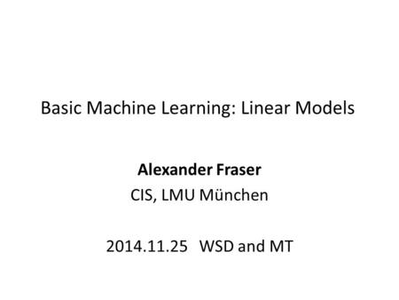 Basic Machine Learning: Linear Models Alexander Fraser CIS, LMU München 2014.11.25 WSD and MT.