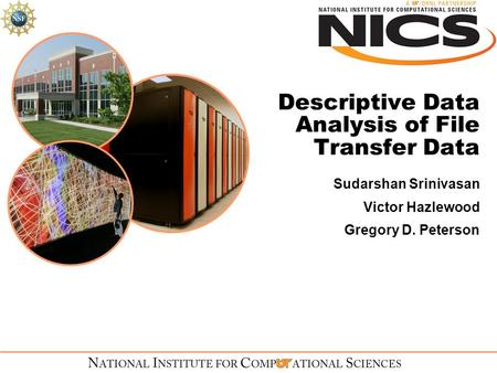 Descriptive Data Analysis of File Transfer Data Sudarshan Srinivasan Victor Hazlewood Gregory D. Peterson.