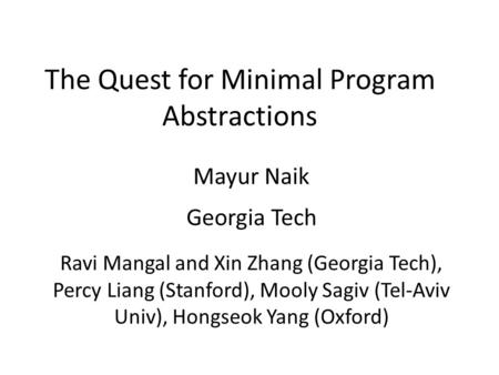 The Quest for Minimal Program Abstractions Mayur Naik Georgia Tech Ravi Mangal and Xin Zhang (Georgia Tech), Percy Liang (Stanford), Mooly Sagiv (Tel-Aviv.