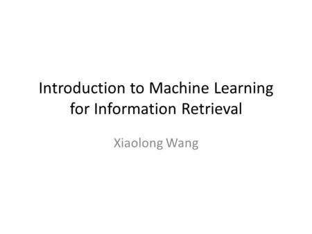Introduction to Machine Learning for Information Retrieval Xiaolong Wang.