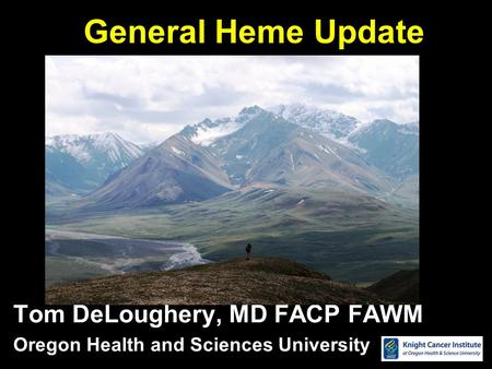 General Heme Update Tom DeLoughery, MD FACP FAWM Oregon Health and Sciences University.