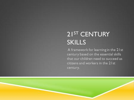 21 ST CENTURY SKILLS A framework for learning in the 21st century based on the essential skills that our children need to succeed as citizens and workers.