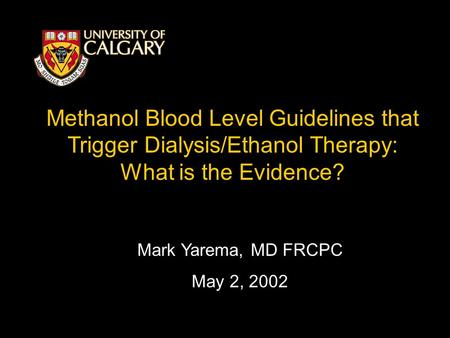 Methanol Blood Level Guidelines that Trigger Dialysis/Ethanol Therapy: What is the Evidence? Mark Yarema, MD FRCPC May 2, 2002.