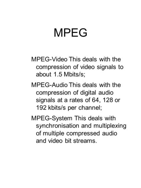 MPEG MPEG-VideoThis deals with the compression of video signals to about 1.5 Mbits/s; MPEG-AudioThis deals with the compression of digital audio signals.