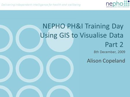 Delivering independent intelligence for health and wellbeing NEPHO PH&I Training Day Using GIS to Visualise Data Part 2 8th December, 2009 Alison Copeland.