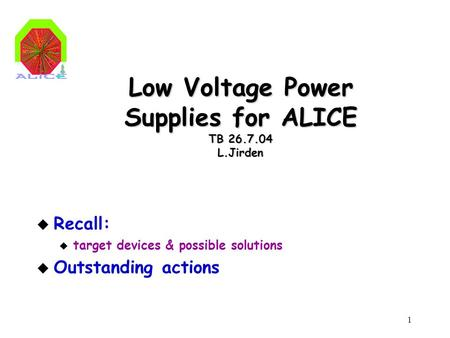 1 Low Voltage Power Supplies for ALICE TB 26.7.04 L.Jirden u Recall: u target devices & possible solutions u Outstanding actions.