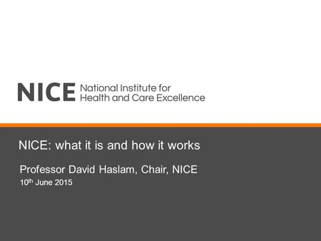 NICE: what it is and how it works Professor David Haslam, Chair, NICE 10 th June 2015.