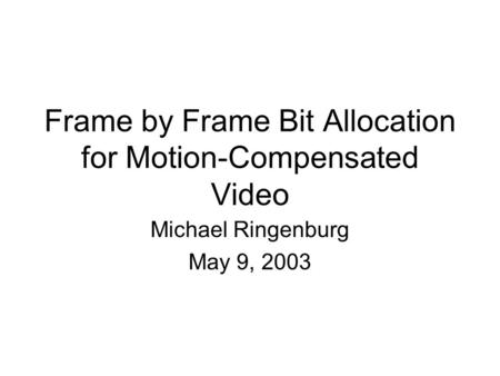 Frame by Frame Bit Allocation for Motion-Compensated Video Michael Ringenburg May 9, 2003.