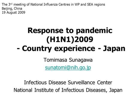 Response to pandemic (H1N1)2009 - Country experience - Japan Tomimasa Sunagawa Infectious Disease Surveillance Center National Institute.