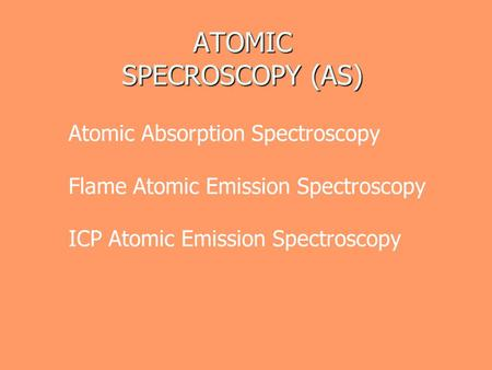 ATOMIC SPECROSCOPY (AS) Atomic Absorption Spectroscopy Flame Atomic Emission Spectroscopy ICP Atomic Emission Spectroscopy.